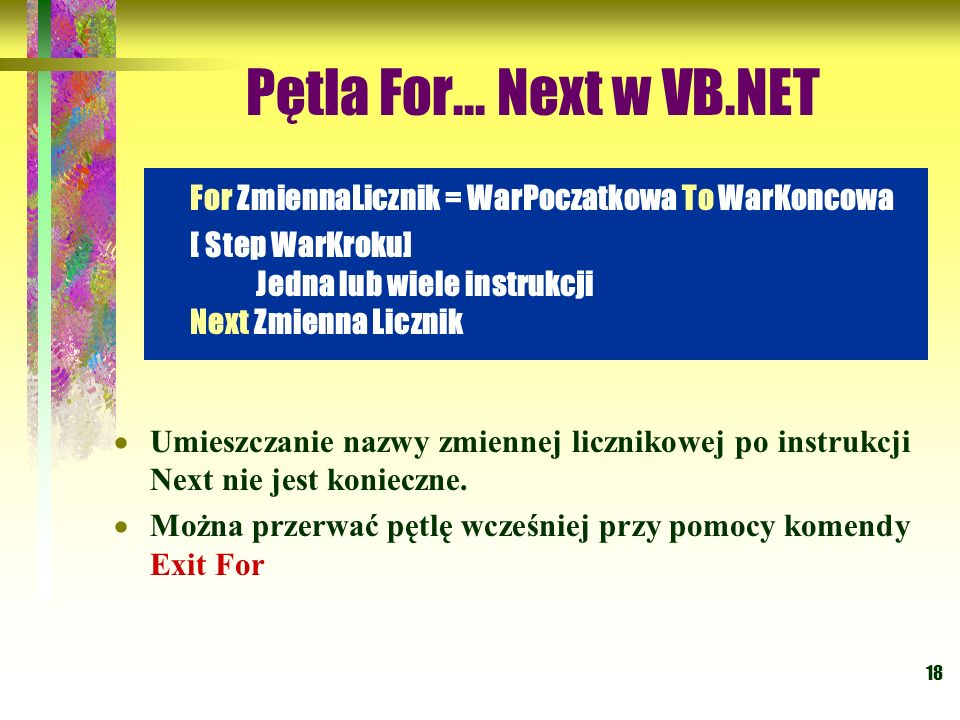 Pętla For... Next w VB.NET For ZmiennaLicznik = WarPoczatkowa To WarKoncowa. [ Step WarKroku] Jedna lub wiele instrukcji Next Zmienna Licznik.